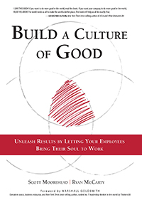 Build A Culture of Good: Unleash Results by Letting Your Employees Bring Their Soul to Work