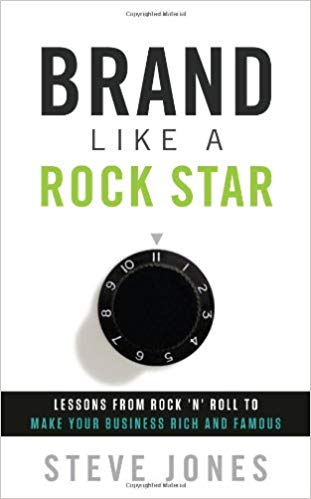 Brand Like A Rock Star: Lessons from Rock 'n Roll to Make Your Business Rich and Famous