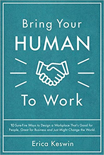 Bring Your Human to Work: 10 Sure-Fire Ways to Design a Workplace That Is Good for People, Great for Business, and Just Might Change the World