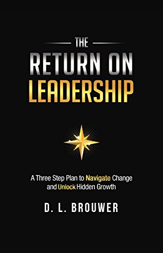 The Return on Leadership: A Three Step Plan to Navigate Change and Unlock Hidden Growth
