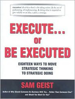 Execute... or Be Executed: Eighteen Ways to Move Strategic Thinking to Strategic Doing