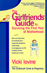 The Girlfriends' Guide to Surviving the First Year of Motherhood : Wise and Witty Advice on Everything from Coping with Postpartum Mood Swings to Salvaging Your Sex Life to Fitting into That Favorite Pair of Jeans