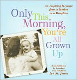 Only This Morning, You're All Grown Up: An Inspiring Message from a Mother to a Daughter
